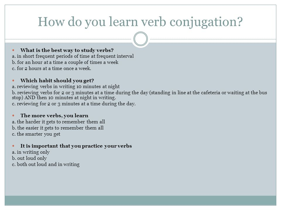How do you learn verb conjugation? What is the best way to study verbs? a. in short frequent periods of time at frequent interval b. for an hour at a