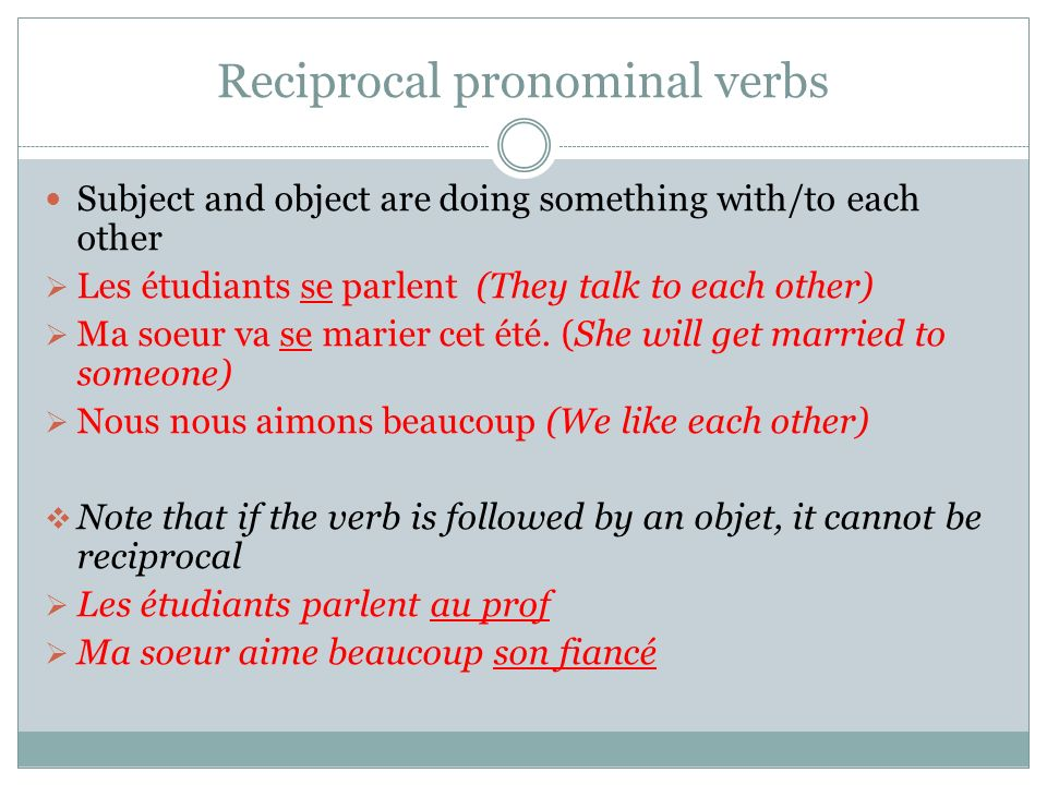 Reciprocal pronominal verbs Subject and object are doing something with/to each other Les étudiants se parlent (They talk to each other) Ma soeur va se marier cet été.