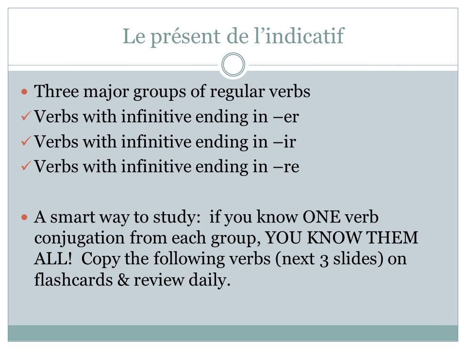 Le présent de lindicatif Three major groups of regular verbs Verbs with infinitive ending in –er Verbs with infinitive ending in –ir Verbs with infinitive ending in –re A smart way to study: if you know ONE verb conjugation from each group, YOU KNOW THEM ALL.