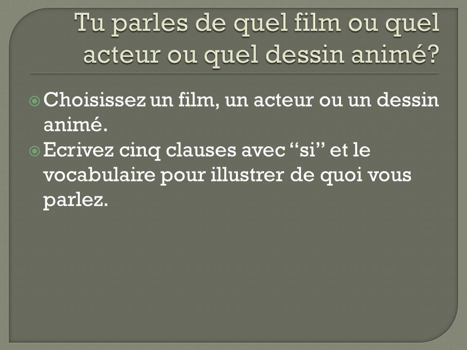 Choisissez un film, un acteur ou un dessin animé. Ecrivez cinq clauses avec si et le vocabulaire pour illustrer de quoi vous parlez.