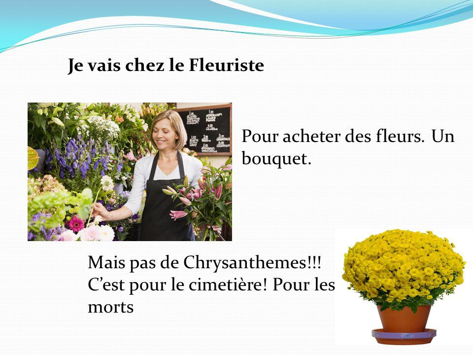 Je vais chez le Fleuriste Pour acheter des fleurs. Un bouquet. Mais pas de Chrysanthemes!!! Cest pour le cimetière! Pour les morts