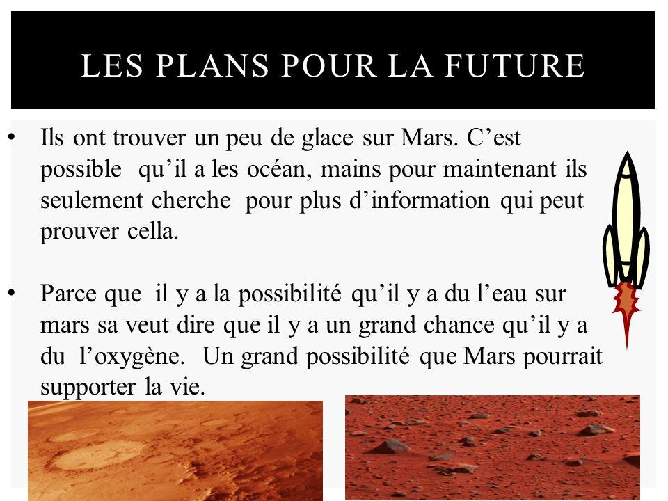 LES PLANS POUR LA FUTURE Ils ont trouver un peu de glace sur Mars. Cest possible quil a les océan, mains pour maintenant ils seulement cherche pour pl