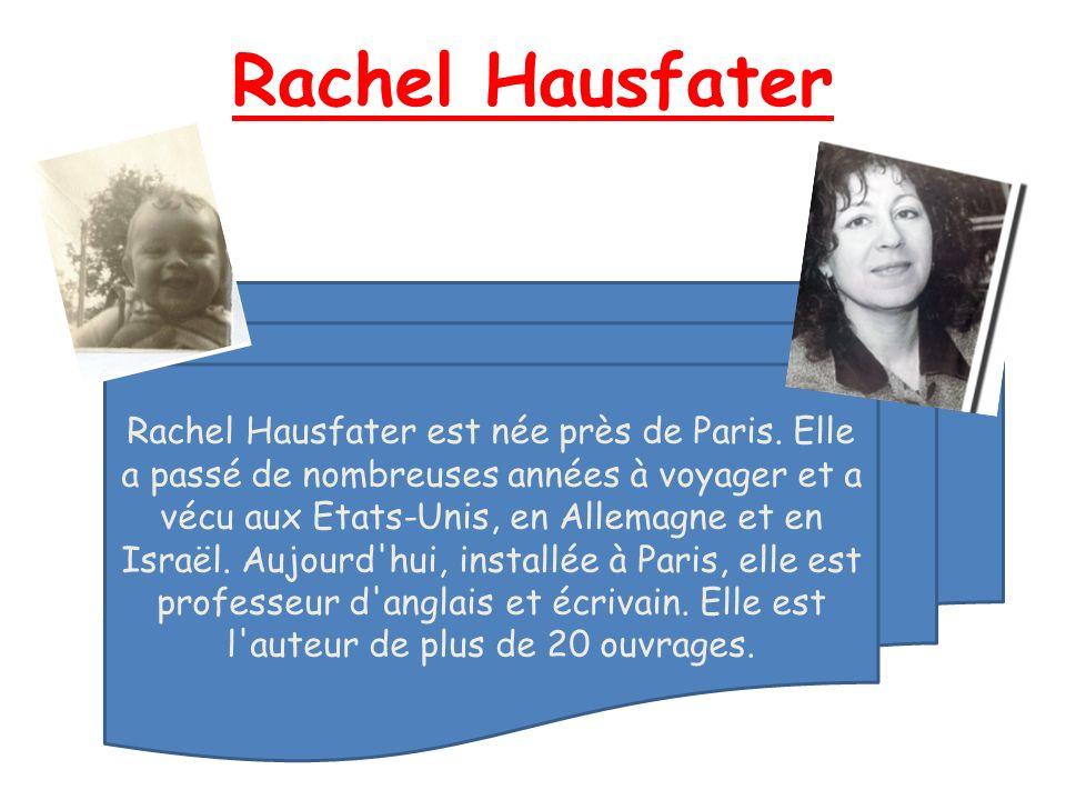 Rachel Hausfater Rachel Hausfater est née près de Paris. Elle a passé de nombreuses années à voyager et a vécu aux Etats-Unis, en Allemagne et en Isra