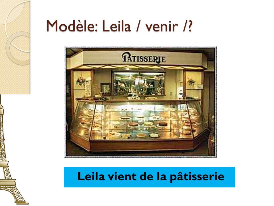 Modèle: Leila / venir /? Leila vient de la pâtisserie