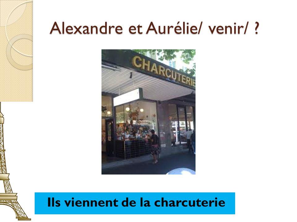 Alexandre et Aurélie/ venir/ ? Ils viennent de la charcuterie