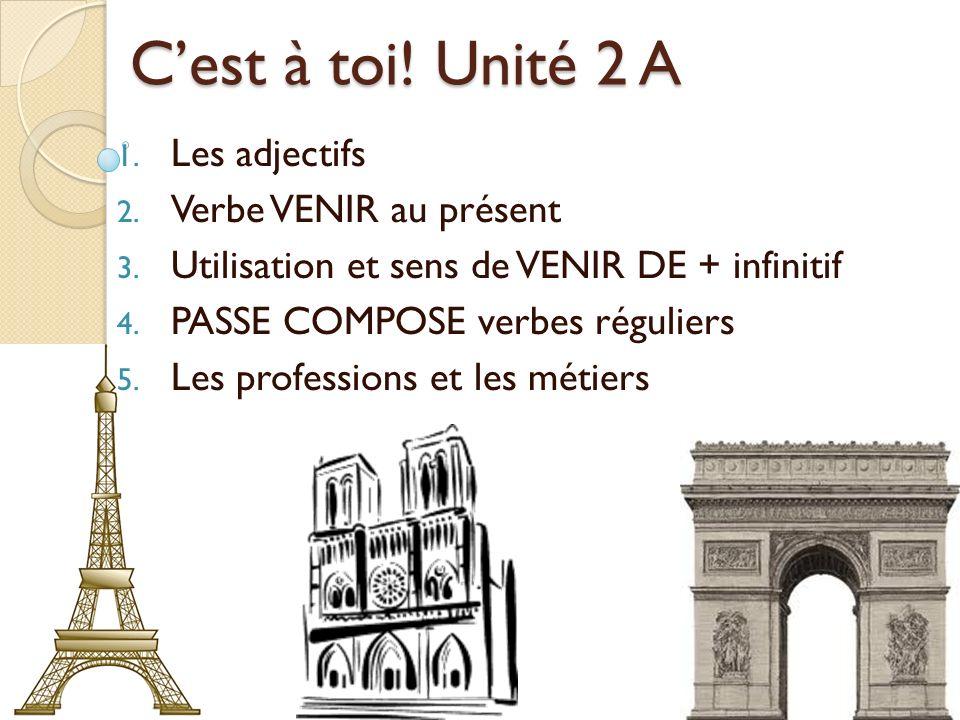 Cest à toi! Unité 2 A 1. Les adjectifs 2. Verbe VENIR au présent 3. Utilisation et sens de VENIR DE + infinitif 4. PASSE COMPOSE verbes réguliers 5. L