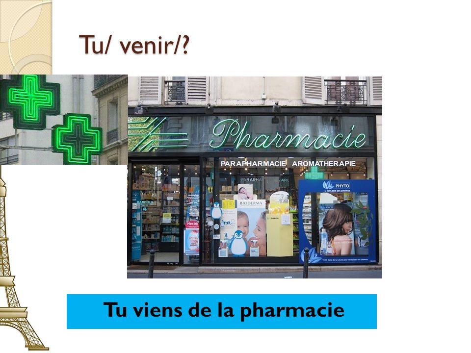 Tu/ venir/? Tu viens de la pharmacie