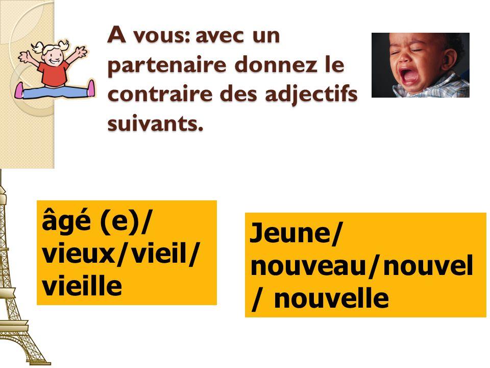 A vous: avec un partenaire donnez le contraire des adjectifs suivants. âgé (e)/ vieux/vieil/ vieille Jeune/ nouveau/nouvel / nouvelle
