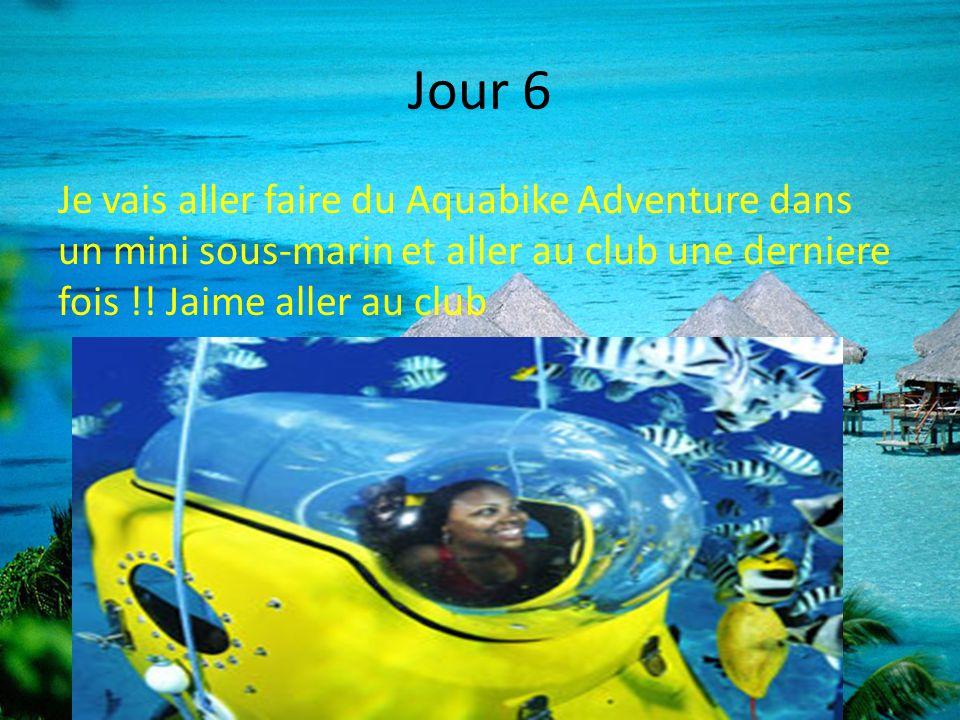 Jour 6 Je vais aller faire du Aquabike Adventure dans un mini sous-marin et aller au club une derniere fois !! Jaime aller au club
