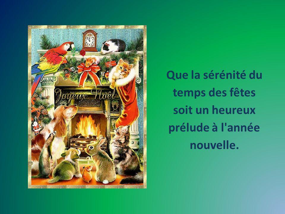 Que la sérénité du temps des fêtes soit un heureux prélude à l année nouvelle.