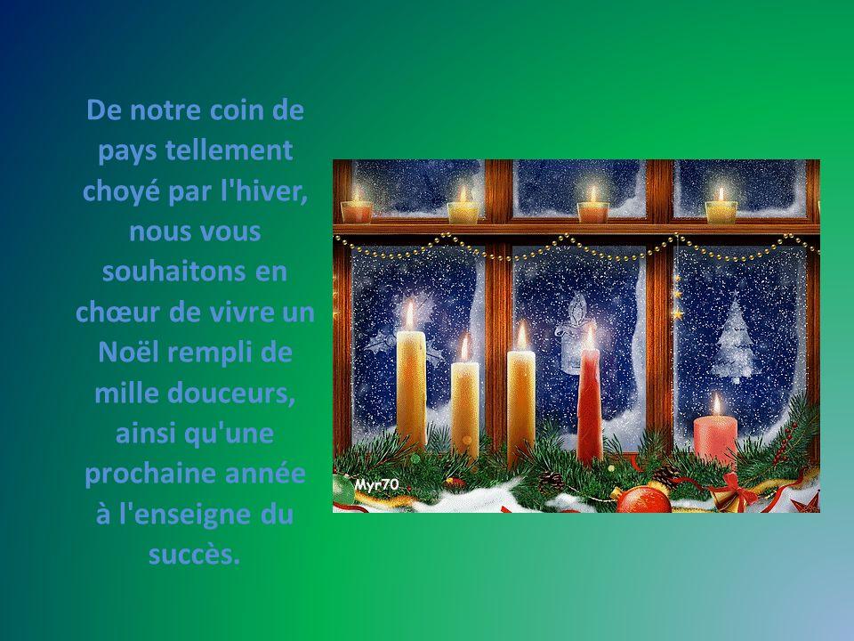 De notre coin de pays tellement choyé par l hiver, nous vous souhaitons en chœur de vivre un Noël rempli de mille douceurs, ainsi qu une prochaine année à l enseigne du succès.