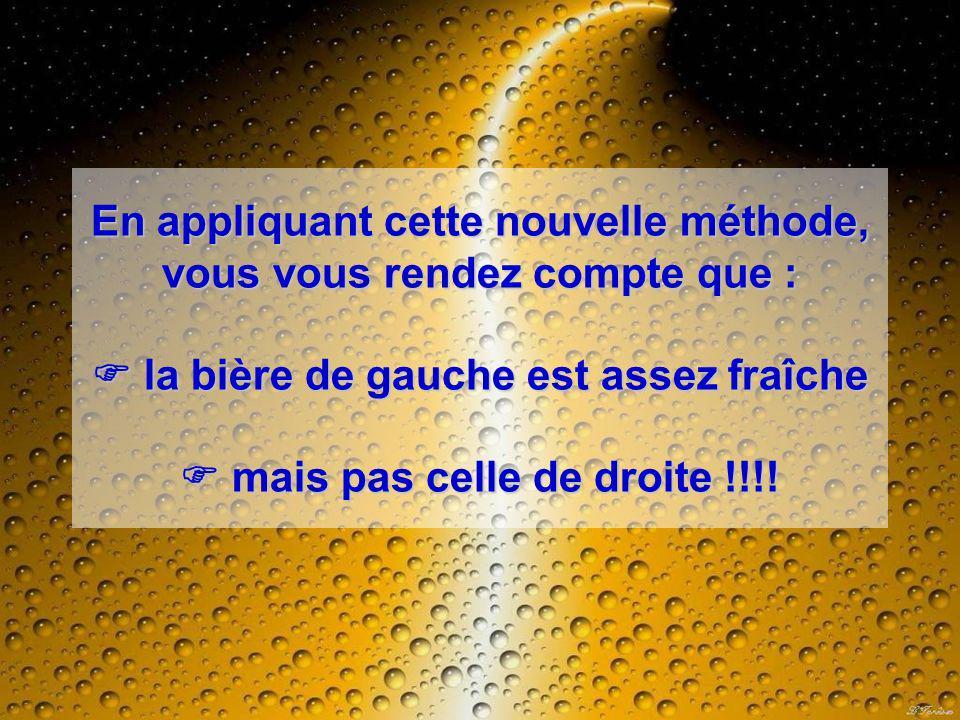En appliquant cette nouvelle méthode, vous vous rendez compte que : la bière de gauche est assez fraîche mais pas celle de droite !!!!
