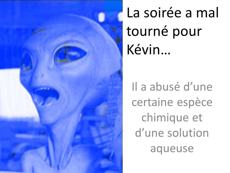 La soirée a mal tourné pour Kévin… Il a abusé dune certaine espèce chimique et dune solution aqueuse