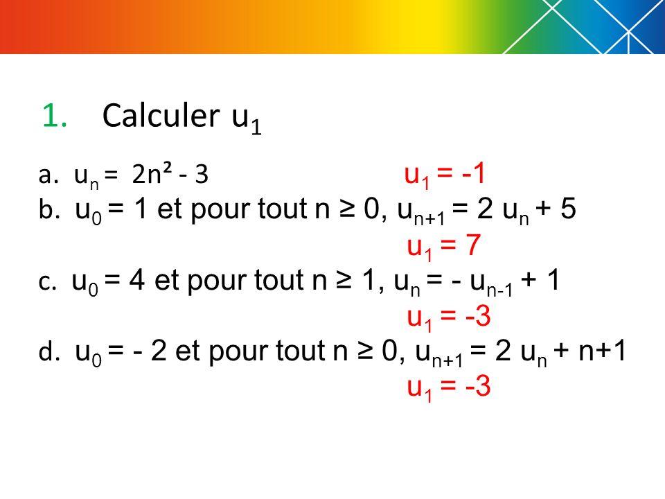 1.Calculer u 1 a.u n = 2n² - 3 u 1 = -1 b. u 0 = 1 et pour tout n 0, u n+1 = 2 u n + 5 u 1 = 7 c.