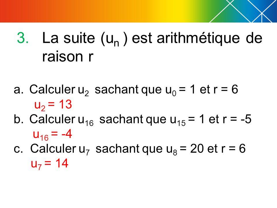 3.La suite (u n ) est arithmétique de raison r a.Calculer u 2 sachant que u 0 = 1 et r = 6 u 2 = 13 b.Calculer u 16 sachant que u 15 = 1 et r = -5 u 16 = -4 c.