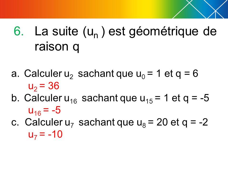 6.La suite (u n ) est géométrique de raison q a.Calculer u 2 sachant que u 0 = 1 et q = 6 u 2 = 36 b.Calculer u 16 sachant que u 15 = 1 et q = -5 u 16