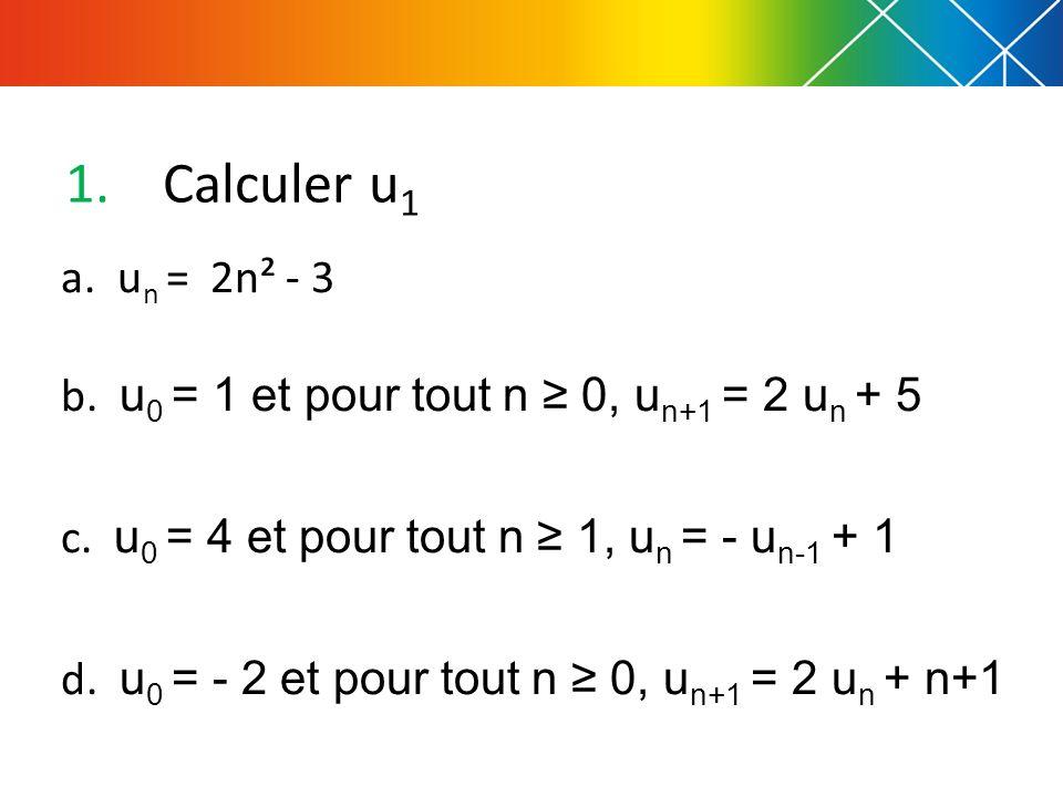 1.Calculer u 1 a. u n = 2n² - 3 b. u 0 = 1 et pour tout n 0, u n+1 = 2 u n + 5 c. u 0 = 4 et pour tout n 1, u n = - u n-1 + 1 d. u 0 = - 2 et pour tou