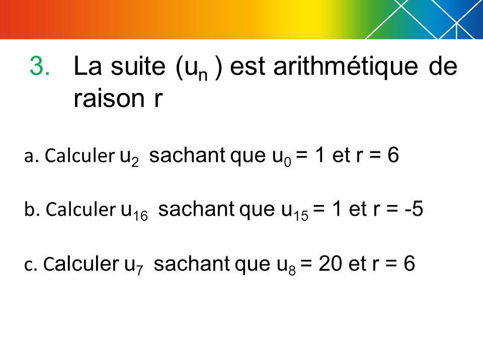 3.La suite (u n ) est arithmétique de raison r a. Calculer u 2 sachant que u 0 = 1 et r = 6 b. Calculer u 16 sachant que u 15 = 1 et r = -5 c. C alcul