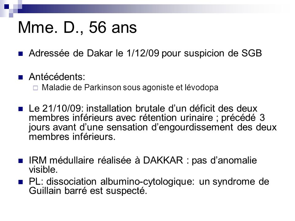 Mme. D., 56 ans Adressée de Dakar le 1/12/09 pour suspicion de SGB Antécédents: Maladie de Parkinson sous agoniste et lévodopa Le 21/10/09: installati