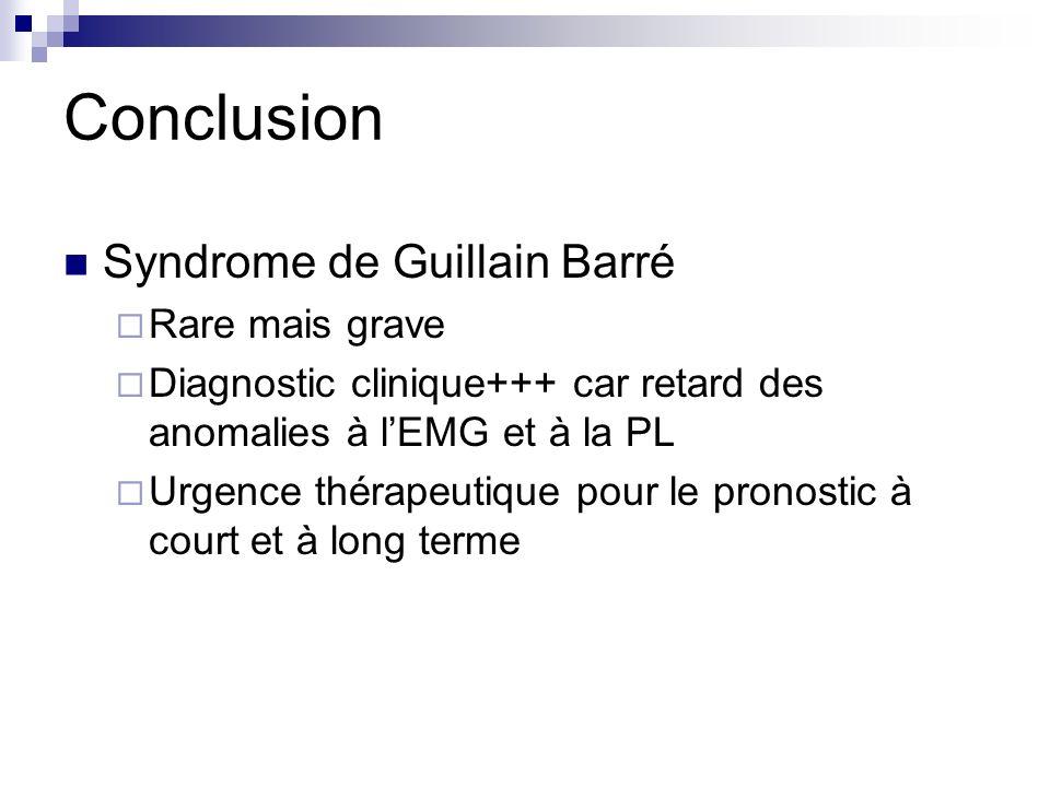 Conclusion Syndrome de Guillain Barré Rare mais grave Diagnostic clinique+++ car retard des anomalies à lEMG et à la PL Urgence thérapeutique pour le