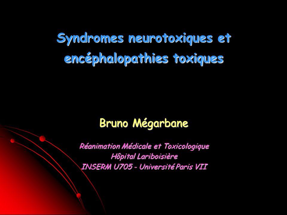 Syndromes neurotoxiques et encéphalopathies toxiques Bruno Mégarbane Réanimation Médicale et Toxicologique Hôpital Lariboisière INSERM U705 - Université Paris VII