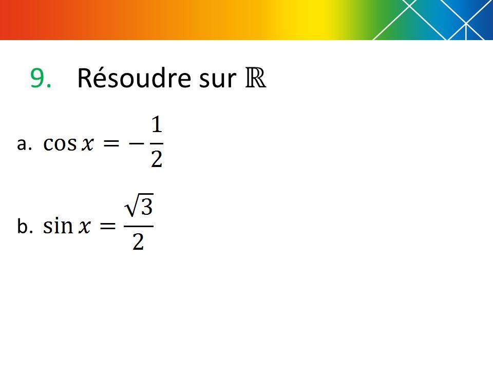 9. Résoudre sur a. b.