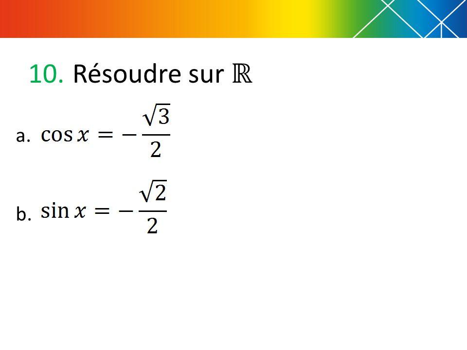 10. Résoudre sur a. b.