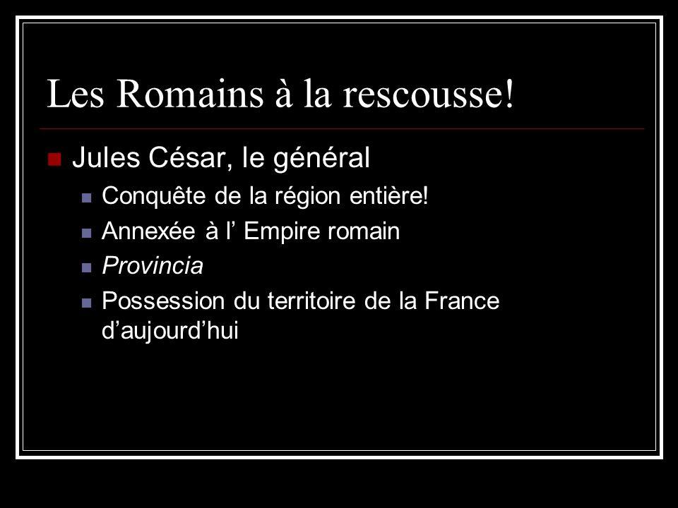 Les Romains à la rescousse! Jules César, le général Conquête de la région entière! Annexée à l Empire romain Provincia Possession du territoire de la