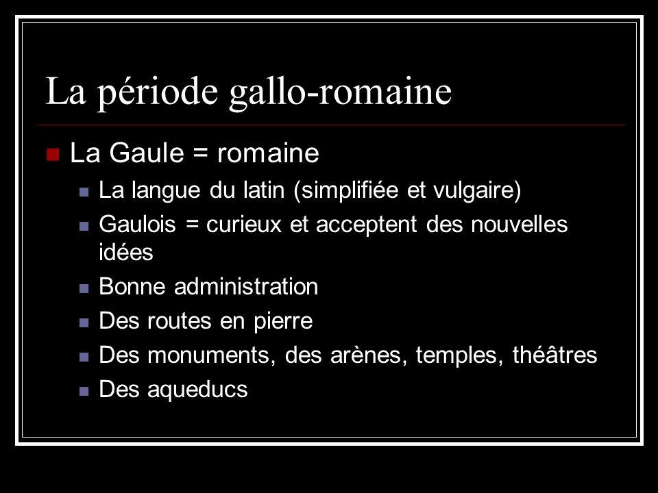 La période gallo-romaine La Gaule = romaine La langue du latin (simplifiée et vulgaire) Gaulois = curieux et acceptent des nouvelles idées Bonne admin