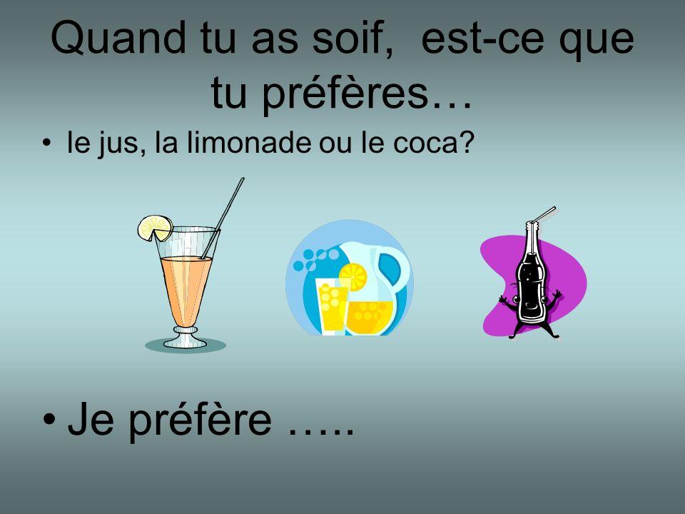 Quand tu as soif, est-ce que tu préfères… le jus, la limonade ou le coca? Je préfère …..