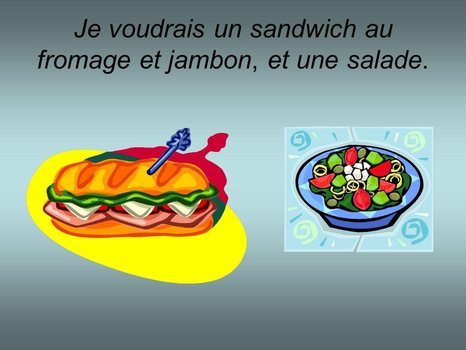 Je voudrais un sandwich au fromage et jambon, et une salade.
