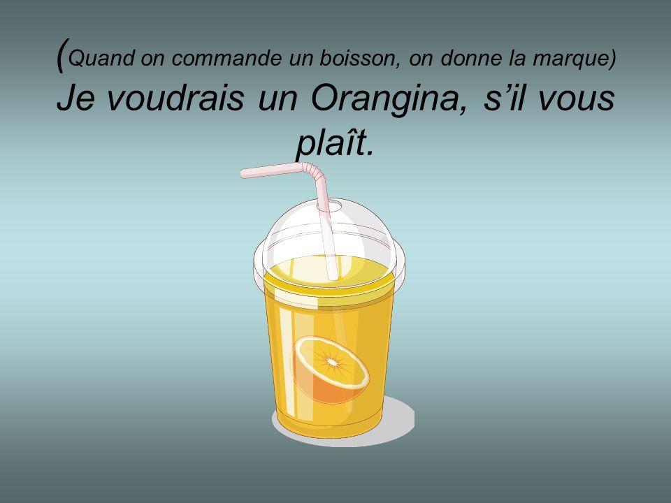 ( Quand on commande un boisson, on donne la marque) Je voudrais un Orangina, sil vous plaît.