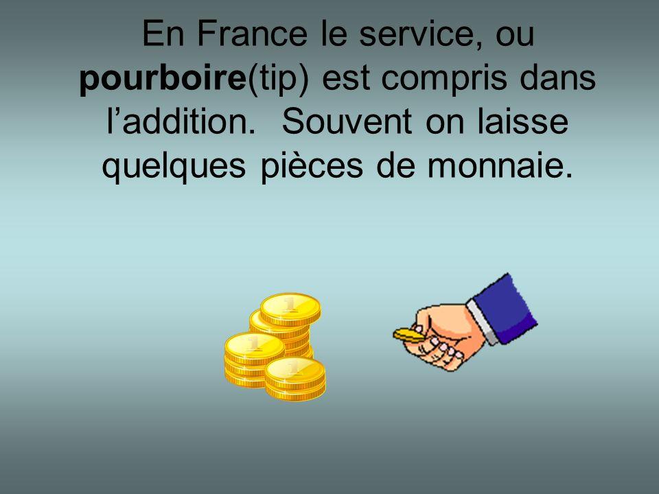 En France le service, ou pourboire(tip) est compris dans laddition. Souvent on laisse quelques pièces de monnaie.