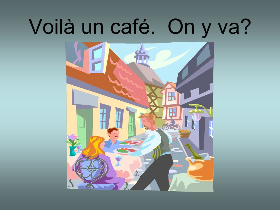 Voilà un café. On y va?