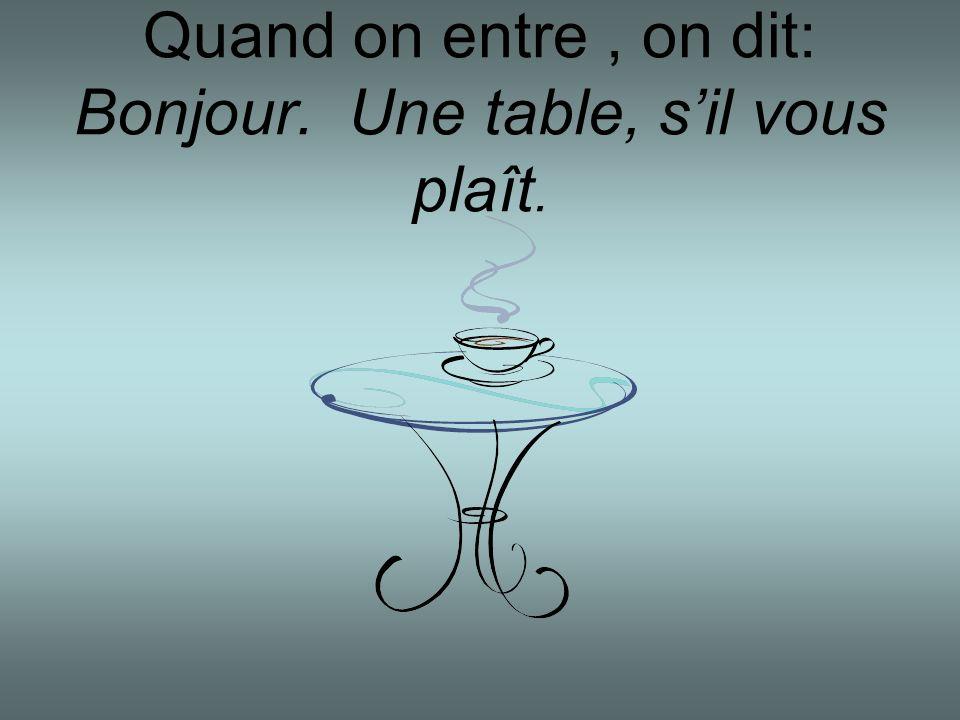Quand on entre, on dit: Bonjour. Une table, sil vous plaît.