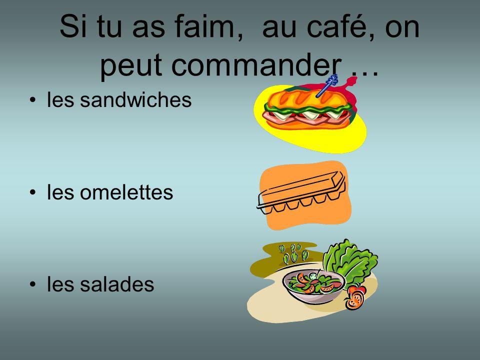 Si tu as faim, au café, on peut commander … les sandwiches les omelettes les salades