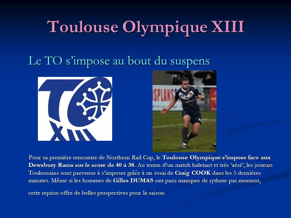 Toulouse Olympique XIII Le TO simpose au bout du suspens Pour sa première rencontre de Northern Rail Cup, le Toulouse Olympique simpose face aux Dewsbury Rams sur le score de 40 à 38.
