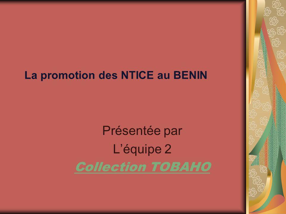 La promotion des NTICE au BENIN Présentée par Léquipe 2 Collection TOBAHO