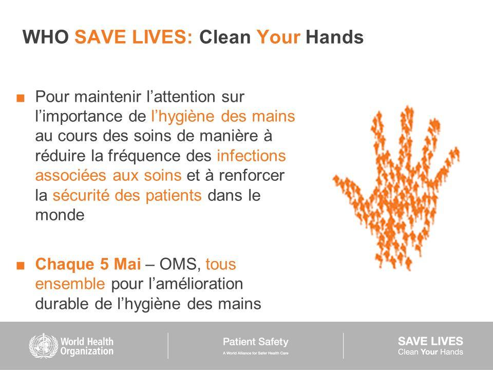 WHO SAVE LIVES: Clean Your Hands Pour maintenir lattention sur limportance de lhygiène des mains au cours des soins de manière à réduire la fréquence