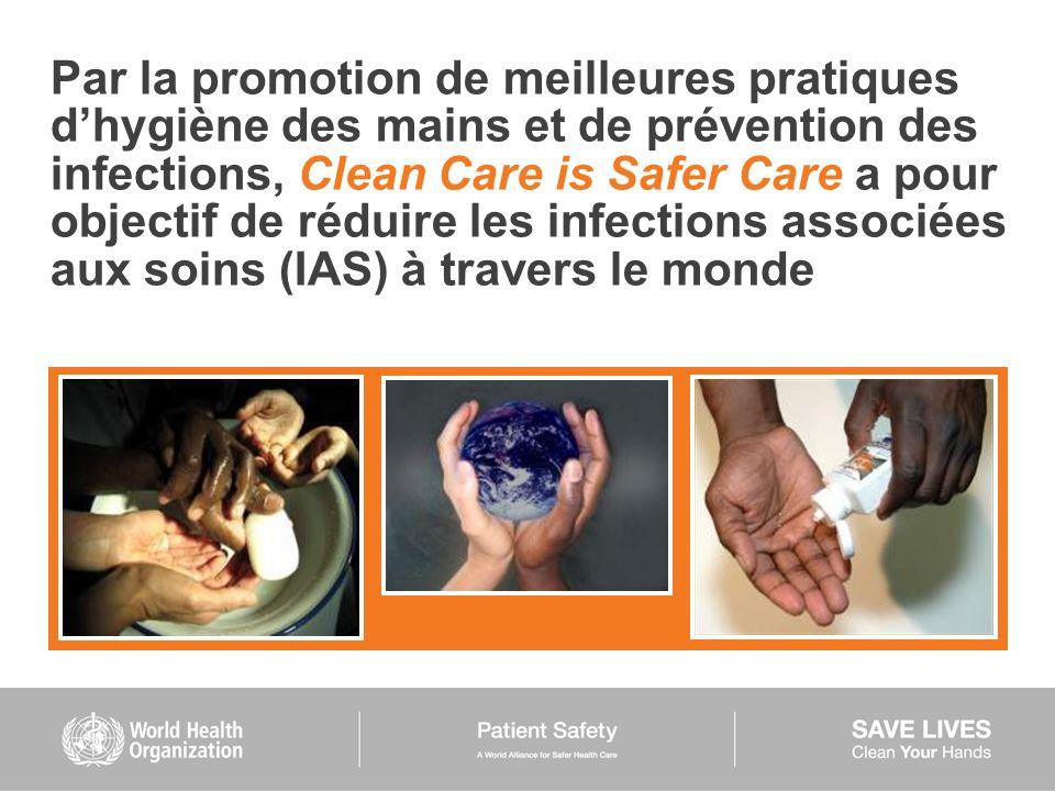Par la promotion de meilleures pratiques dhygiène des mains et de prévention des infections, Clean Care is Safer Care a pour objectif de réduire les i