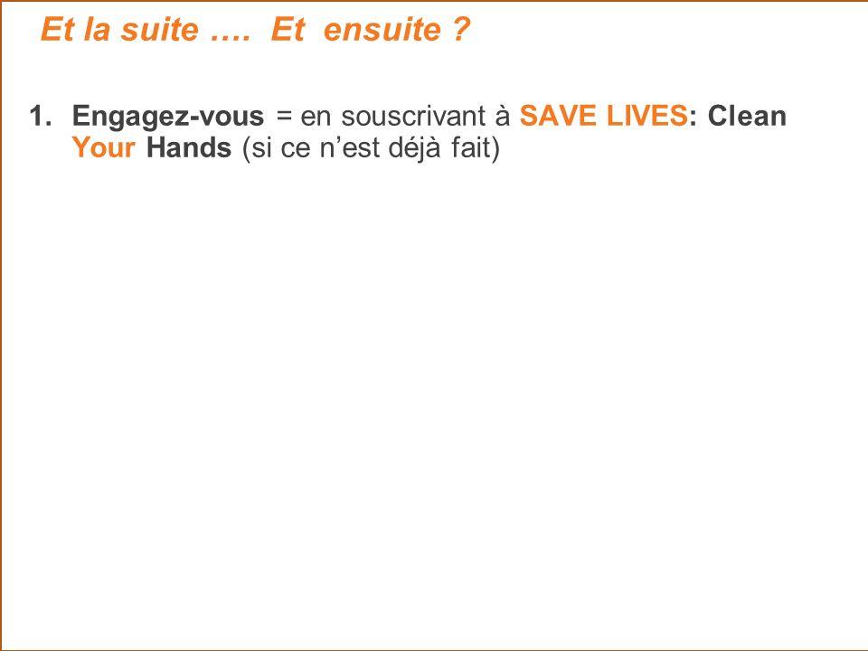 1.Engagez-vous = en souscrivant à SAVE LIVES: Clean Your Hands (si ce nest déjà fait) Et la suite …. Et ensuite ?