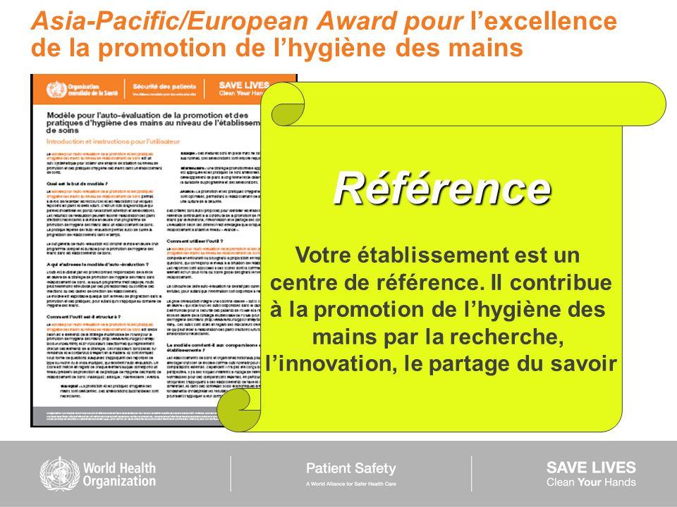 Asia-Pacific/European Award pour lexcellence de la promotion de lhygiène des mains Référence Votre établissement est un centre de référence. Il contri