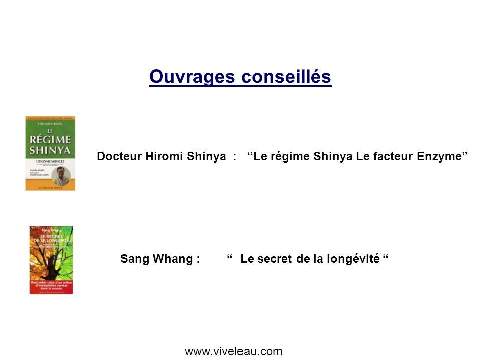 Ouvrages conseillés Docteur Hiromi Shinya : Le régime Shinya Le facteur Enzyme Sang Whang : Le secret de la longévité www.viveleau.com