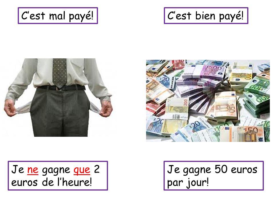 Cest mal payé!Cest bien payé! Je ne gagne que 2 euros de lheure! Je gagne 50 euros par jour!