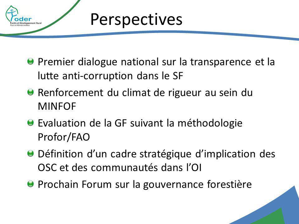 Perspectives Premier dialogue national sur la transparence et la lutte anti-corruption dans le SF Renforcement du climat de rigueur au sein du MINFOF Evaluation de la GF suivant la méthodologie Profor/FAO Définition dun cadre stratégique dimplication des OSC et des communautés dans lOI Prochain Forum sur la gouvernance forestière