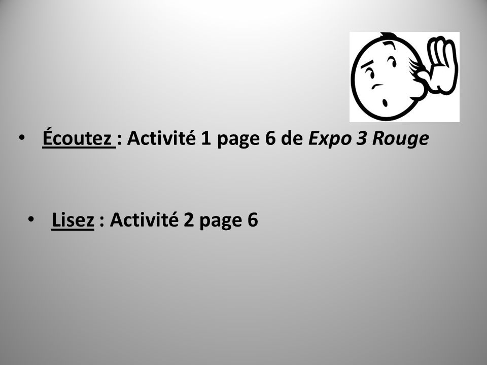 Écoutez : Activité 1 page 6 de Expo 3 Rouge Lisez : Activité 2 page 6