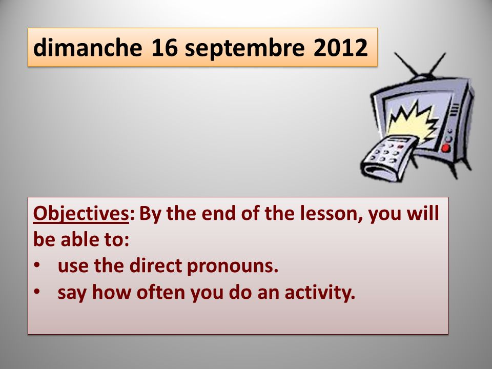 dimanche 16 septembre 2012 Objectives: By the end of the lesson, you will be able to: use the direct pronouns. say how often you do an activity. Objec