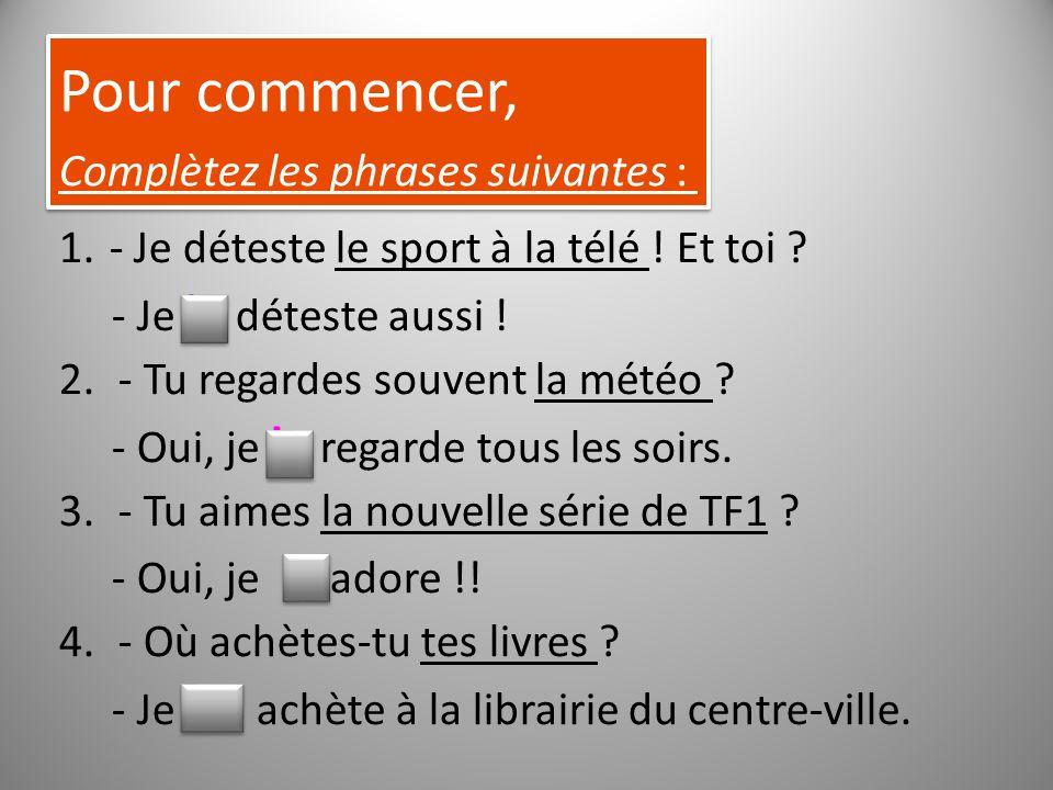 Pour commencer, Complètez les phrases suivantes : Pour commencer, Complètez les phrases suivantes : 1. - Je déteste le sport à la télé ! Et toi ? - Je