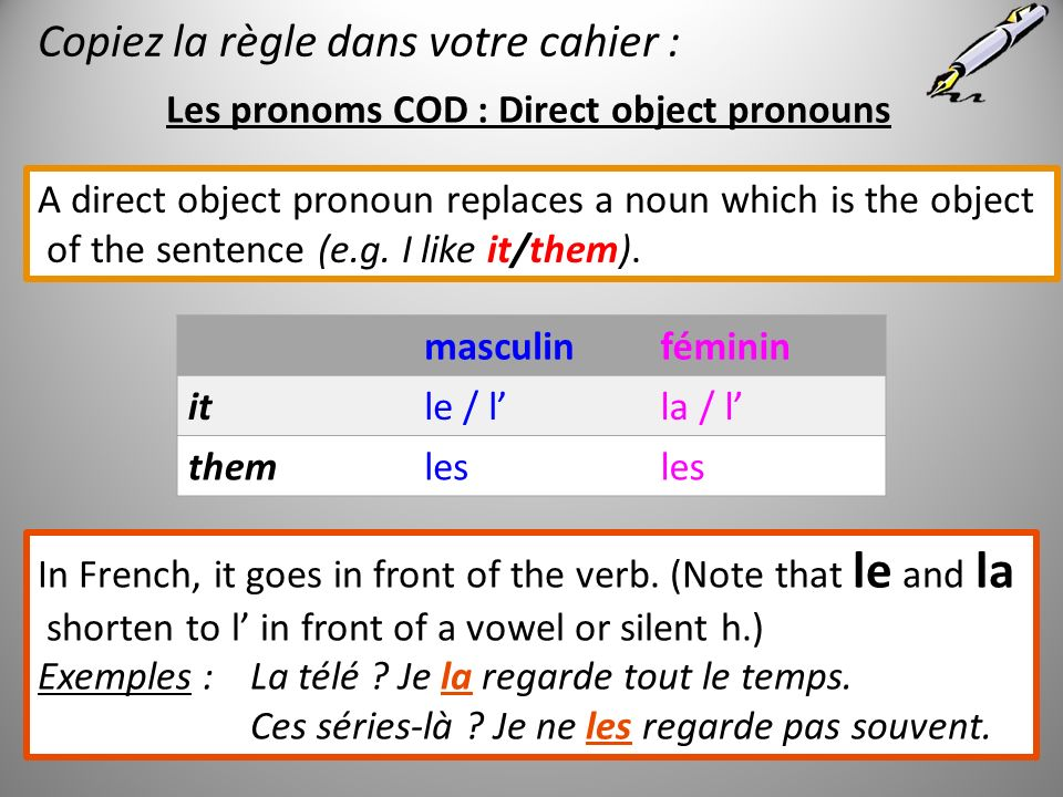Les pronoms COD : Direct object pronouns A direct object pronoun replaces a noun which is the object of the sentence (e.g. I like it/them). masculinfé