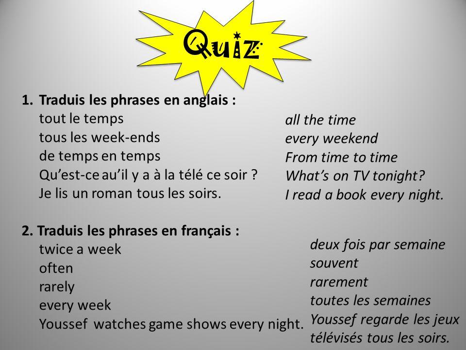 Quiz 1.Traduis les phrases en anglais : tout le temps tous les week-ends de temps en temps Quest-ce auil y a à la télé ce soir ? Je lis un roman tous